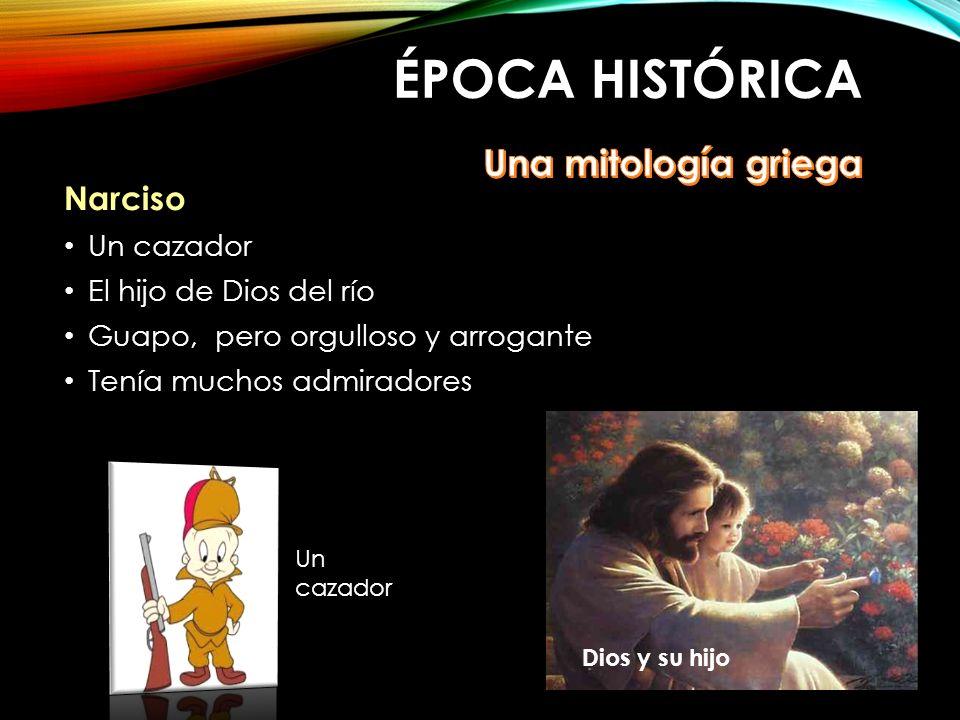 ÉPOCA HISTÓRICA Narciso Un cazador El hijo de Dios del río Guapo, pero orgulloso y arrogante Tenía muchos admiradores Un cazador Dios y su hijo