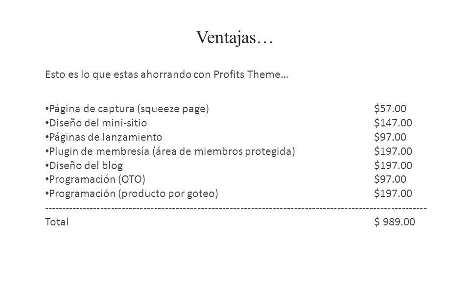 Ventajas… Esto es lo que estas ahorrando con Profits Theme… Página de captura (squeeze page)$57.00 Diseño del mini-sitio$147.00 Páginas de lanzamiento$97.00 Plugin de membresía (área de miembros protegida)$197.00 Diseño del blog $197.00 Programación (OTO)$97.00 Programación (producto por goteo)$197.00 ----------------------------------------------------------------------------------------------------------- Total$ 989.00