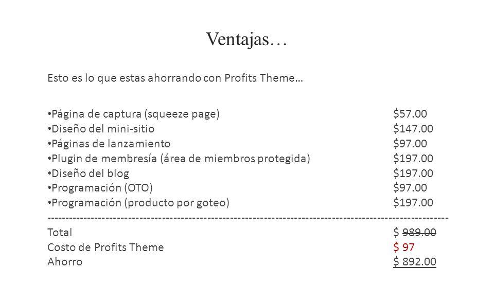Ventajas… Esto es lo que estas ahorrando con Profits Theme… Página de captura (squeeze page)$57.00 Diseño del mini-sitio$147.00 Páginas de lanzamiento$97.00 Plugin de membresía (área de miembros protegida)$197.00 Diseño del blog $197.00 Programación (OTO)$97.00 Programación (producto por goteo)$197.00 ----------------------------------------------------------------------------------------------------------- Total$ 989.00 Costo de Profits Theme$ 97 Ahorro$ 892.00