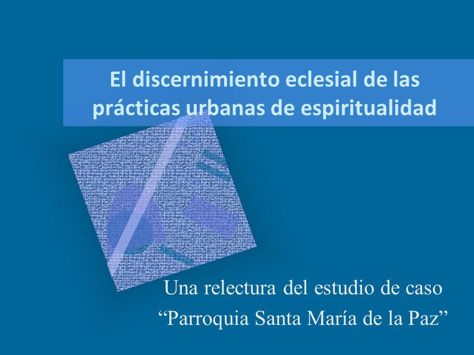 El discernimiento eclesial de las prácticas urbanas de espiritualidad Una relectura del estudio de caso Parroquia Santa María de la Paz