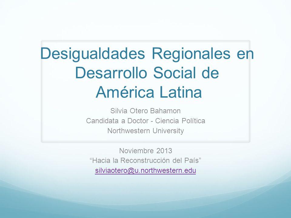 Desigualdades Regionales en Desarrollo Social de América Latina Silvia Otero Bahamon Candidata a Doctor - Ciencia Política Northwestern University Nov