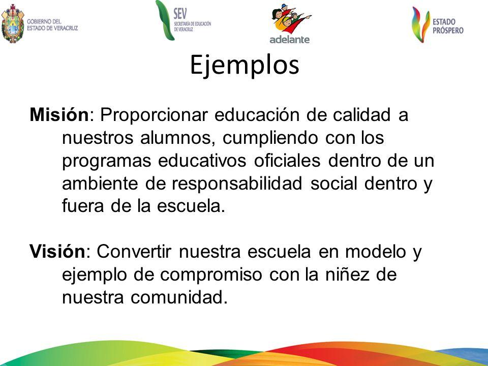 Ejemplos Misión: Proporcionar educación de calidad a nuestros alumnos, cumpliendo con los programas educativos oficiales dentro de un ambiente de responsabilidad social dentro y fuera de la escuela.