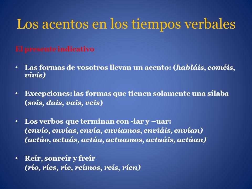 Los acentos en los tiempos verbales El presente indicativo Las formas de vosotros llevan un acento: (habláis, coméis, vivís) Excepciones: las formas q