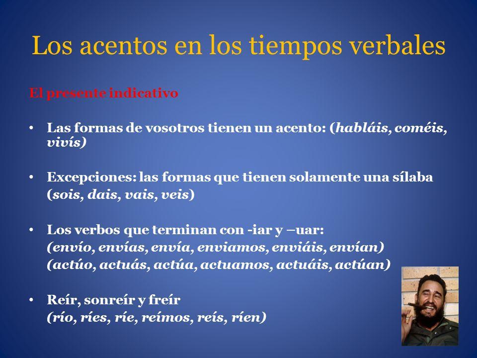 Los acentos en los tiempos verbales El presente indicativo Las formas de vosotros tienen un acento: (habláis, coméis, vivís) Excepciones: las formas q