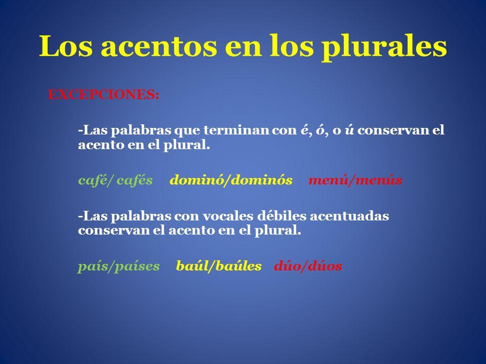 Los acentos en los plurales EXCEPCIONES: -Las palabras que terminan con é, ó, o ú conservan el acento en el plural. café/ cafés dominó/dominós menú/me