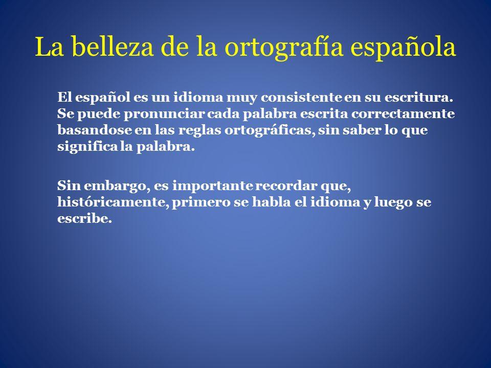 El español es un idioma muy consistente en su escritura. Se puede pronunciar cada palabra escrita correctamente basandose en las reglas ortográficas,