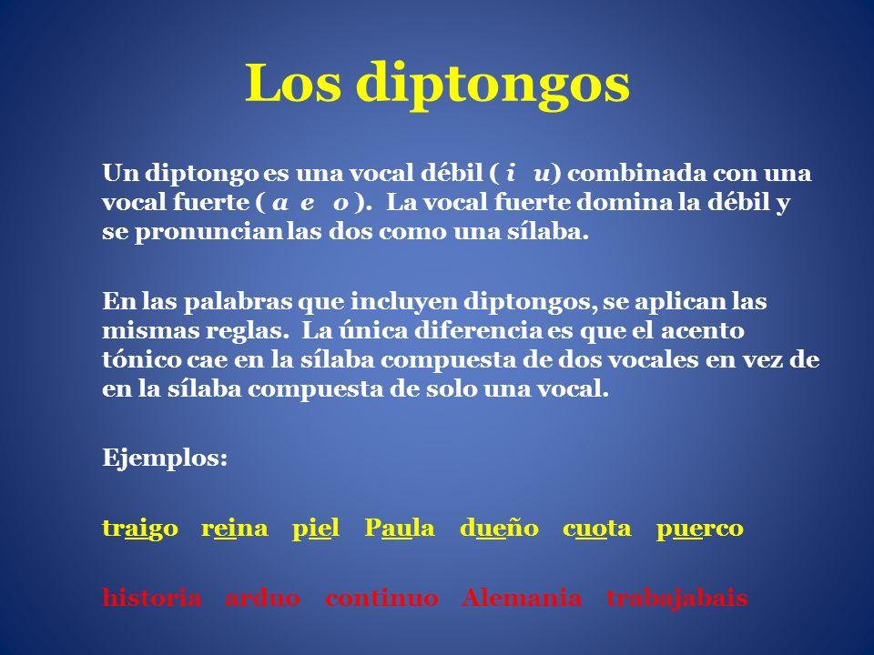 Los diptongos Un diptongo es una vocal débil ( i u) combinada con una vocal fuerte ( a e o ). La vocal fuerte domina la débil y se pronuncian las dos