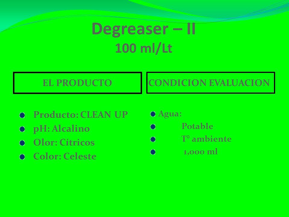 Degreaser – II 100 ml/Lt EL PRODUCTO CONDICION EVALUACION Producto: CLEAN UP pH: Alcalino Olor: Cítricos Color: Celeste Agua: Potable T° ambiente 1,000 ml