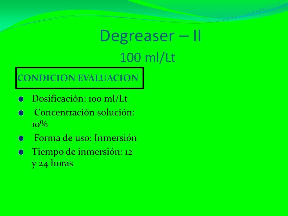 Degreaser – II 100 ml/Lt CONDICION EVALUACION Dosificación: 100 ml/Lt Concentración solución: 10% Forma de uso: Inmersión Tiempo de inmersión: 12 y 24 horas
