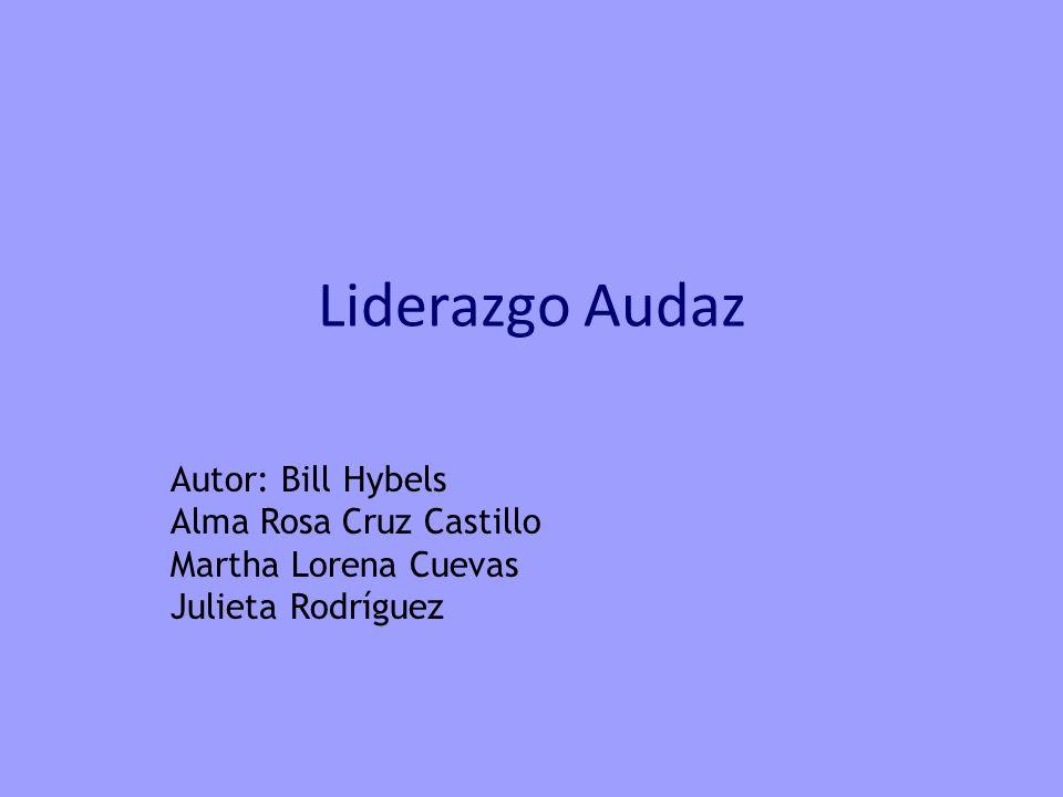 Liderazgo Audaz Autor: Bill Hybels Alma Rosa Cruz Castillo Martha Lorena Cuevas Julieta Rodríguez