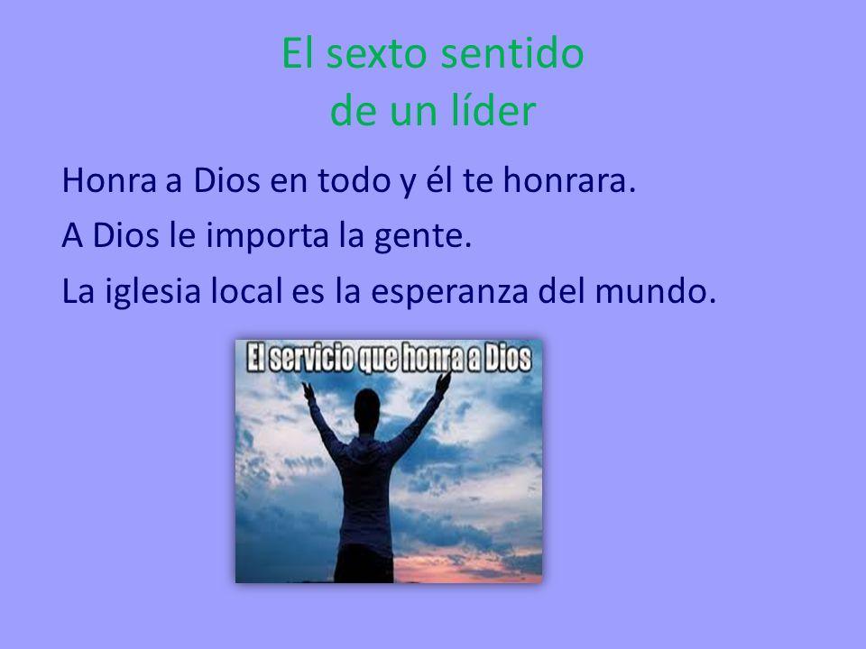 El sexto sentido de un líder Honra a Dios en todo y él te honrara. A Dios le importa la gente. La iglesia local es la esperanza del mundo.