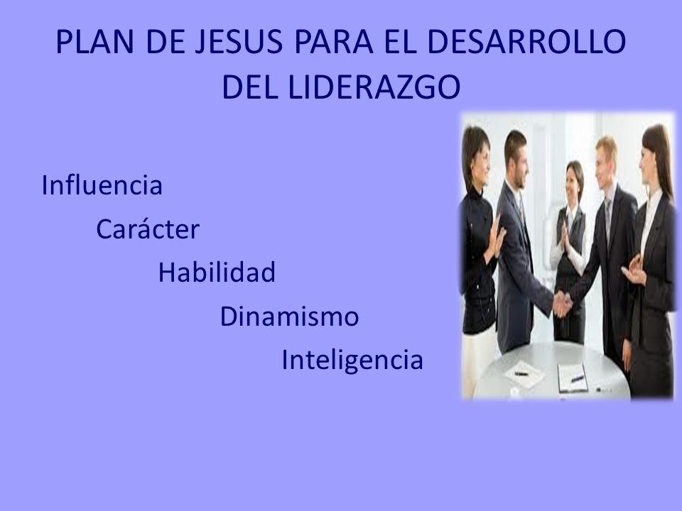 PLAN DE JESUS PARA EL DESARROLLO DEL LIDERAZGO Influencia Carácter Habilidad Dinamismo Inteligencia