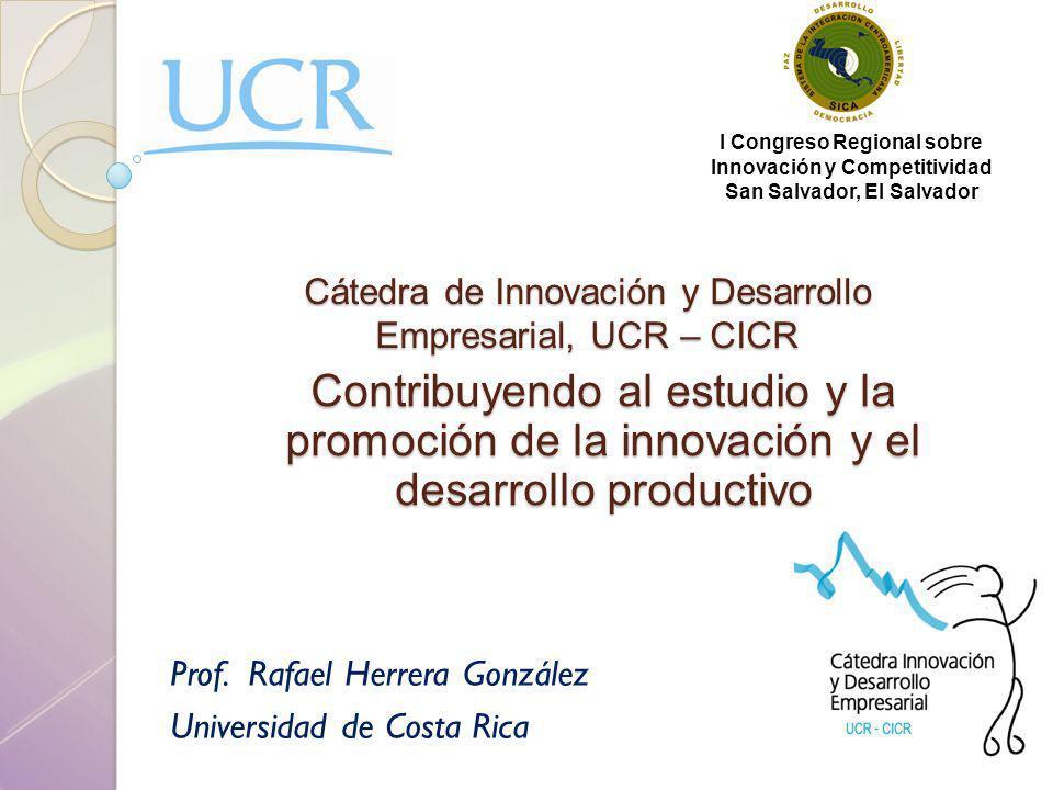 Cátedra de Innovación y Desarrollo Empresarial, UCR – CICR Prof. Rafael Herrera González Universidad de Costa Rica Contribuyendo al estudio y la promo