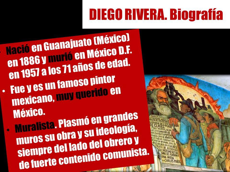 DIEGO RIVERA. Biografía Nació en Guanajuato (México) en 1886 y murió en México D.F. en 1957 a los 71 años de edad. Fue y es un famoso pintor mexicano,