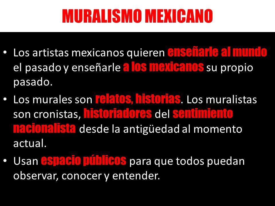 MURALISMO MEXICANO Los artistas mexicanos quieren enseñarle al mundo el pasado y enseñarle a los mexicanos su propio pasado. Los murales son relatos,