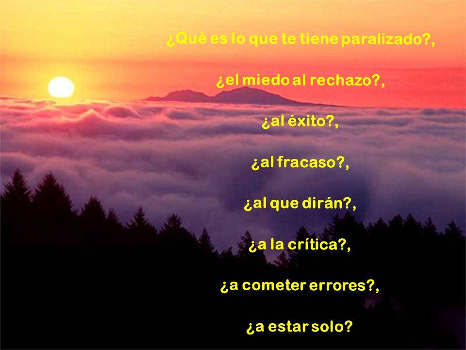 ¿Qué es lo que te tiene paralizado?, ¿el miedo al rechazo?, ¿al éxito?, ¿al fracaso?, ¿al que dirán?, ¿a la crítica?, ¿a cometer errores?, ¿a estar solo?