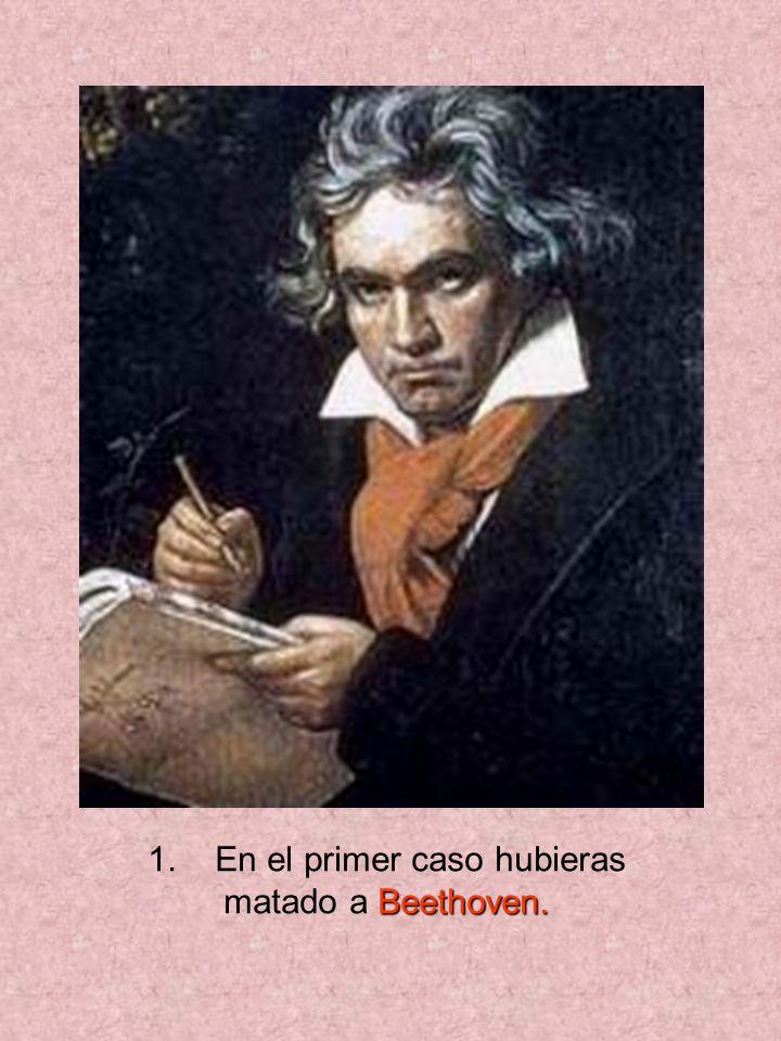 1. En el primer caso hubieras matado a B BB Beethoven.