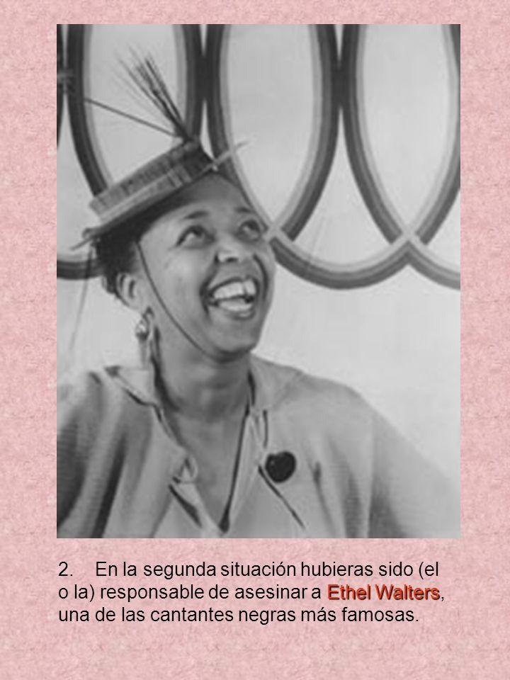 2. En la segunda situación hubieras sido (el o la) responsable de asesinar a E EE Ethel Walters, una de las cantantes negras más famosas.