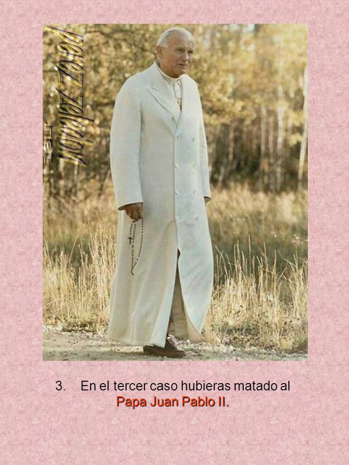 3. En el tercer caso hubieras matado al Papa Juan Pablo II.