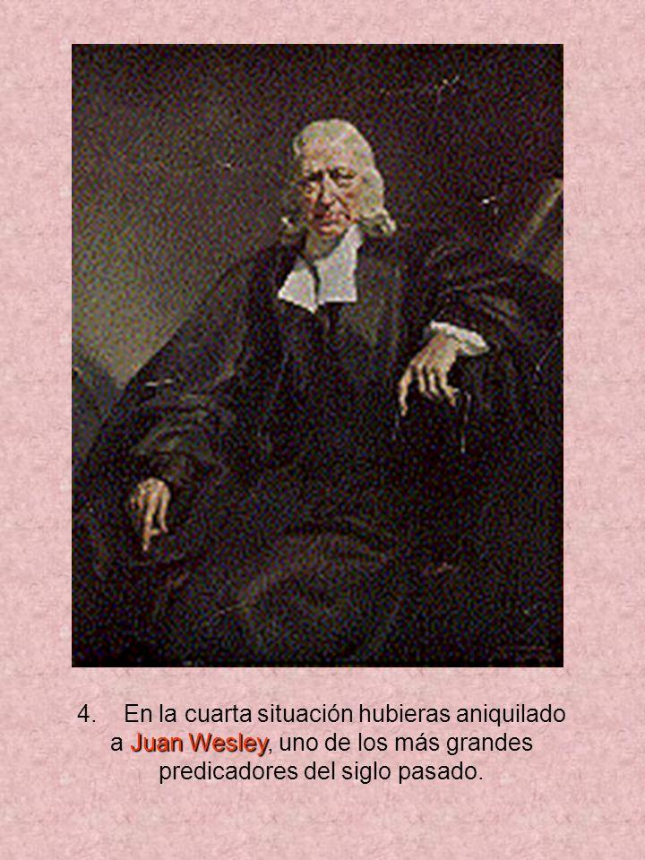 4. En la cuarta situación hubieras aniquilado a J JJ Juan Wesley, uno de los más grandes predicadores del siglo pasado.