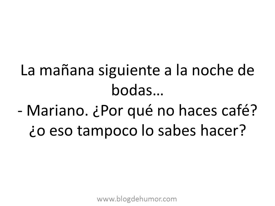 La mañana siguiente a la noche de bodas… - Mariano. ¿Por qué no haces café? ¿o eso tampoco lo sabes hacer? www.blogdehumor.com