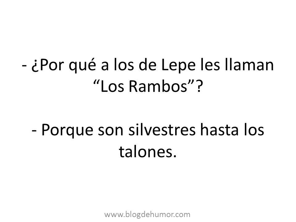 - ¿Por qué a los de Lepe les llaman Los Rambos? - Porque son silvestres hasta los talones. www.blogdehumor.com