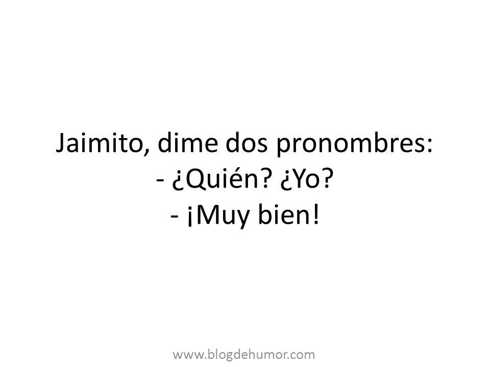 Jaimito, dime dos pronombres: - ¿Quién? ¿Yo? - ¡Muy bien! www.blogdehumor.com