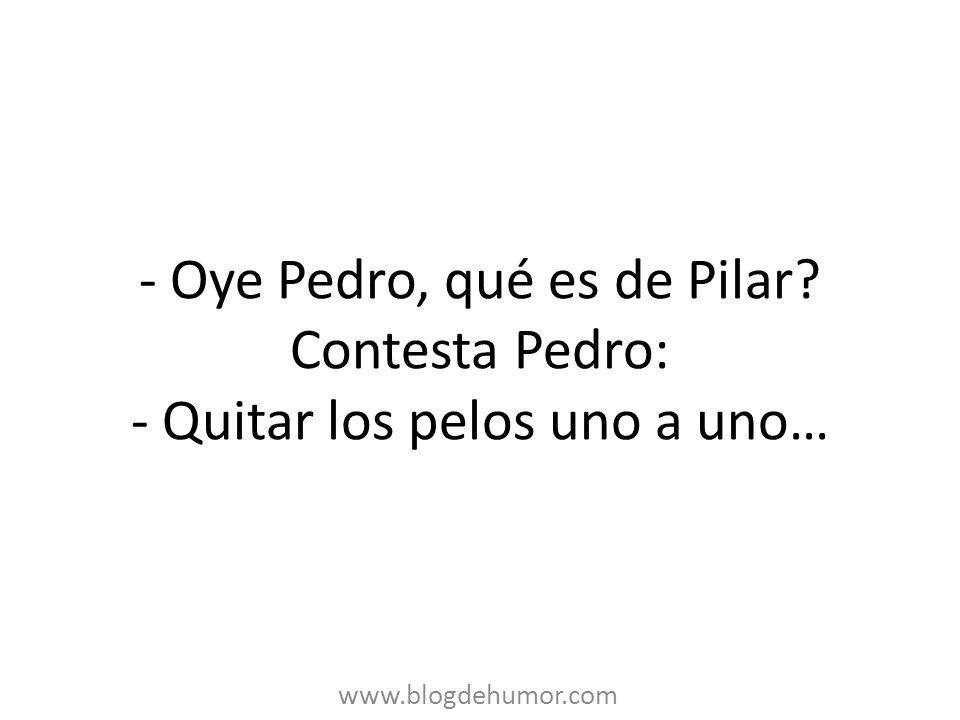 - Oye Pedro, qué es de Pilar? Contesta Pedro: - Quitar los pelos uno a uno… www.blogdehumor.com
