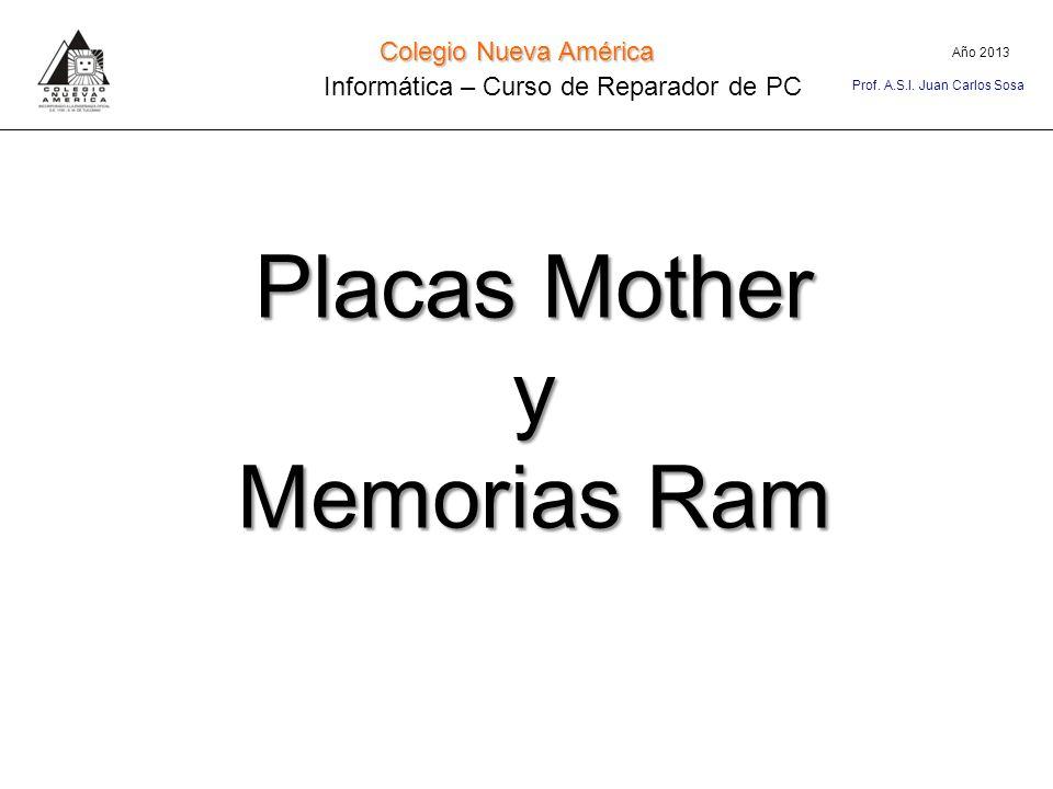 Placas Mother y Memorias Ram Año 2013 Colegio Nueva América Informática – Curso de Reparador de PC Prof. A.S.I. Juan Carlos Sosa