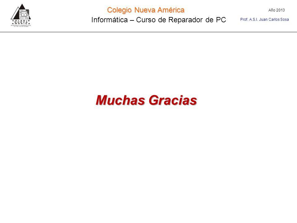 Colegio Nueva América Informática – Curso de Reparador de PC Año 2013 Prof. A.S.I. Juan Carlos Sosa Muchas Gracias