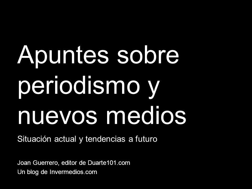 Apuntes sobre periodismo y nuevos medios Situación actual y tendencias a futuro Joan Guerrero, editor de Duarte101.com Un blog de Invermedios.com