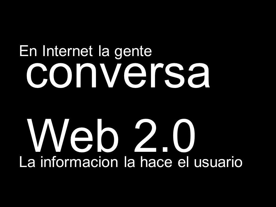 En Internet la gente conversa Web 2.0 La informacion la hace el usuario