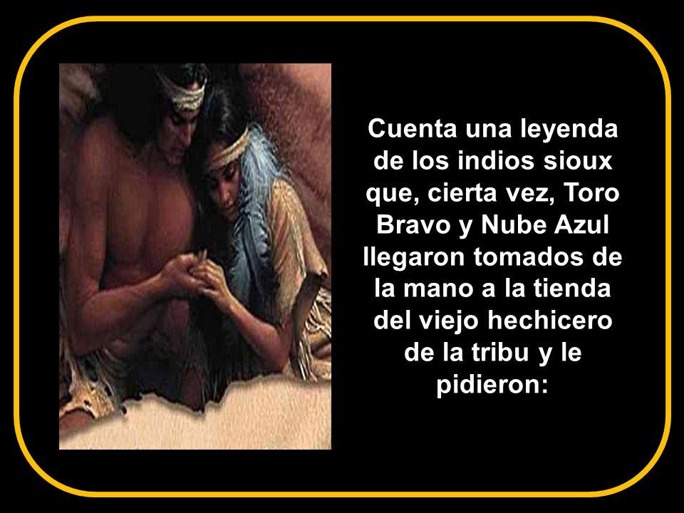 Cuenta una leyenda de los indios sioux que, cierta vez, Toro Bravo y Nube Azul llegaron tomados de la mano a la tienda del viejo hechicero de la tribu y le pidieron:
