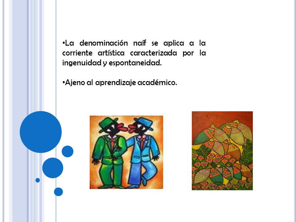 La denominación naíf se aplica a la corriente artística caracterizada por la ingenuidad y espontaneidad. Ajeno al aprendizaje académico.