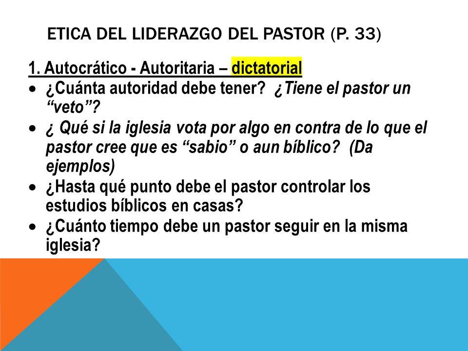 ETICA DEL LIDERAZGO DEL PASTOR (P. 33) 1. Autocrático - Autoritaria – dictatorial ¿Cuánta autoridad debe tener? ¿Tiene el pastor un veto? ¿ Qué si la