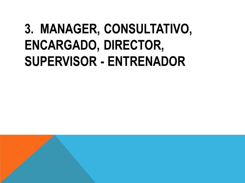3. MANAGER, CONSULTATIVO, ENCARGADO, DIRECTOR, SUPERVISOR - ENTRENADOR