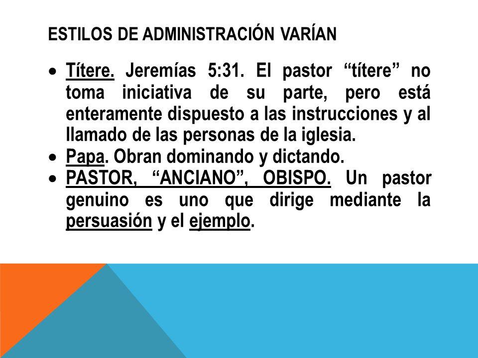 ESTILOS DE ADMINISTRACIÓN VARÍAN Títere. Jeremías 5:31. El pastor títere no toma iniciativa de su parte, pero está enteramente dispuesto a las instruc