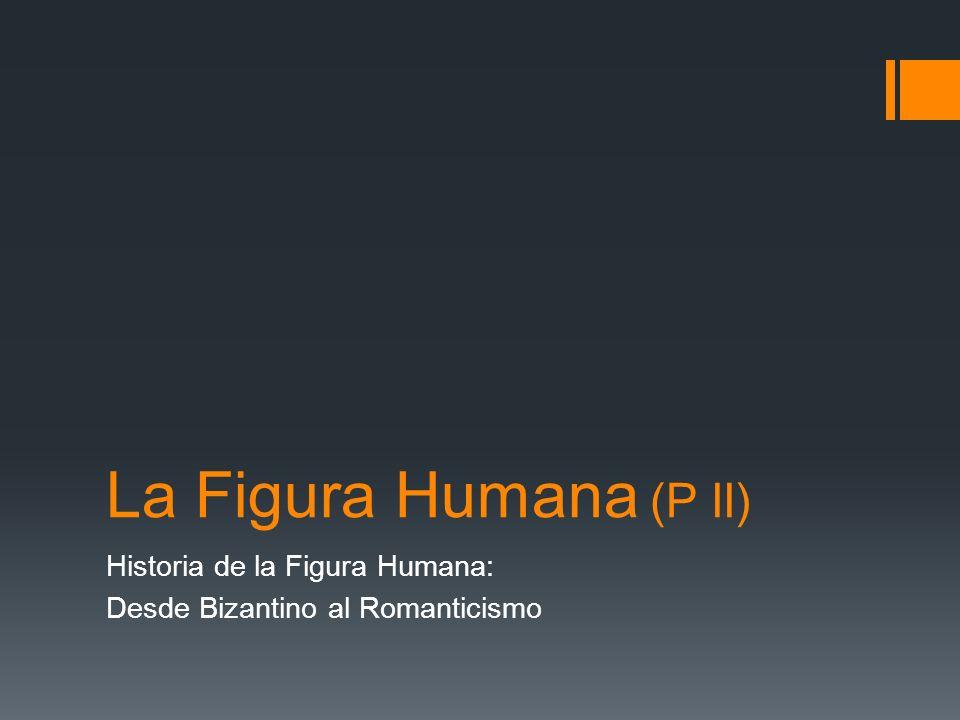 La Figura Humana (P II) Historia de la Figura Humana: Desde Bizantino al Romanticismo