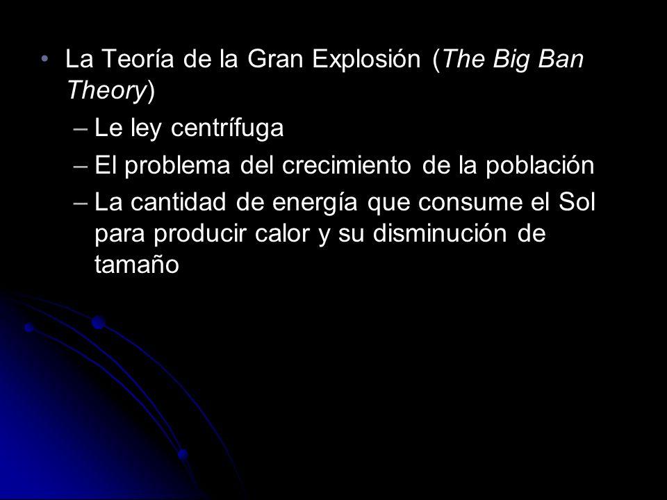 La Teoría de la Gran Explosión (The Big Ban Theory)La Teoría de la Gran Explosión (The Big Ban Theory) –Le ley centrífuga –El problema del crecimiento de la población –La cantidad de energía que consume el Sol para producir calor y su disminución de tamaño La Teoría de la Gran Explosión (The Big Ban Theory)La Teoría de la Gran Explosión (The Big Ban Theory) –Le ley centrífuga –El problema del crecimiento de la población –La cantidad de energía que consume el Sol para producir calor y su disminución de tamaño