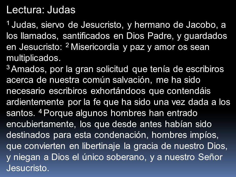 1 Judas, siervo de Jesucristo, y hermano de Jacobo, a los llamados, santificados en Dios Padre, y guardados en Jesucristo: 2 Misericordia y paz y amor