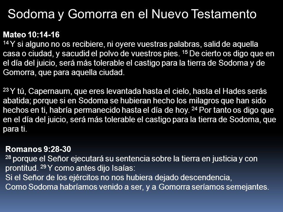 Sodoma y Gomorra en el Nuevo Testamento 2 Pedro 2:5-7 5 y si no perdonó al mundo antiguo, sino que guardó a Noé, pregonero de justicia, con otras siete personas, trayendo el diluvio sobre el mundo de los impíos; 6 y si condenó por destrucción a las ciudades de Sodoma y de Gomorra, reduciéndolas a ceniza y poniéndolas de ejemplo a los que habían de vivir impíamente, 7 y libró al justo Lot, abrumado por la nefanda conducta de los malvados, Apocalipsis 11:7-9 7 Cuando hayan acabado su testimonio, la bestia que sube del abismo hará guerra contra ellos, y los vencerá y los matará.