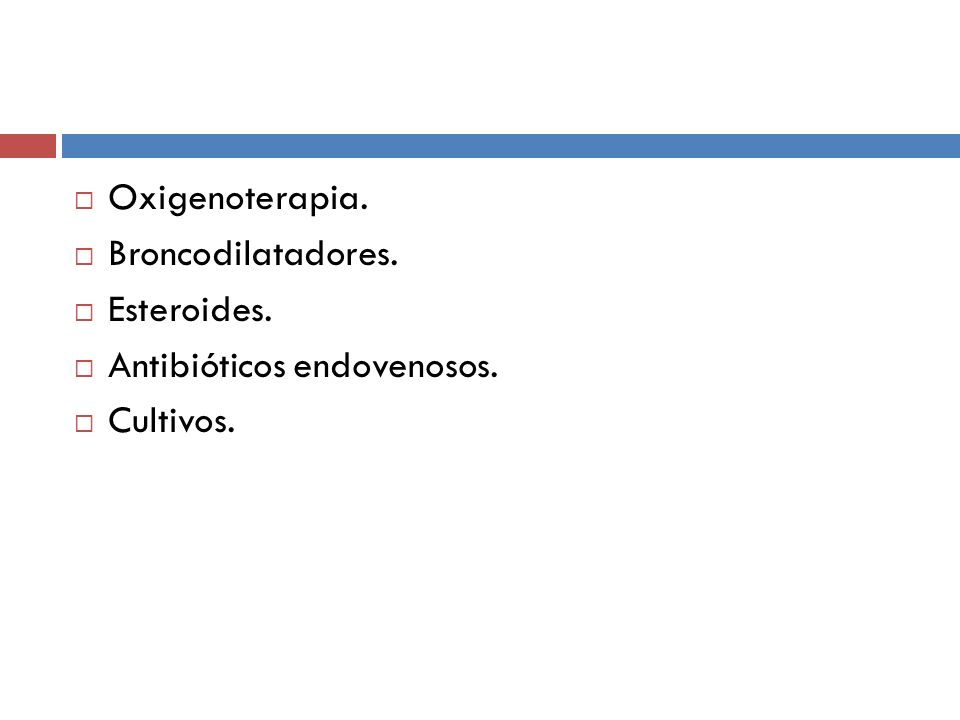 Oxigenoterapia. Broncodilatadores. Esteroides. Antibióticos endovenosos. Cultivos.