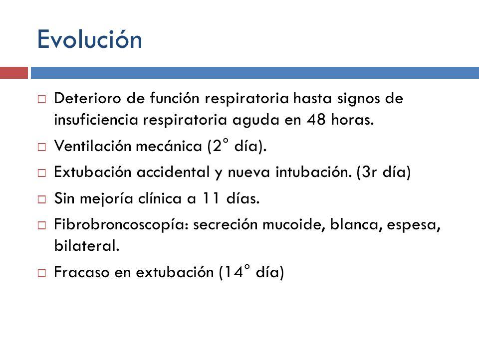 Evolución Deterioro de función respiratoria hasta signos de insuficiencia respiratoria aguda en 48 horas. Ventilación mecánica (2° día). Extubación ac