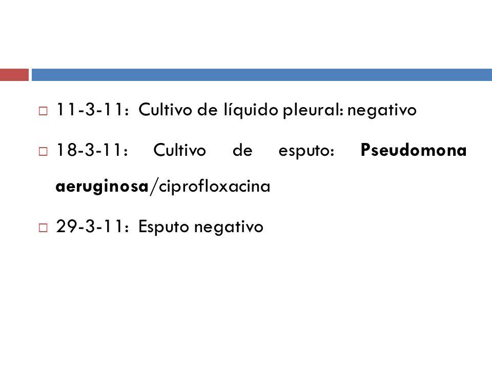 11-3-11: Cultivo de líquido pleural: negativo 18-3-11: Cultivo de esputo: Pseudomona aeruginosa/ciprofloxacina 29-3-11: Esputo negativo
