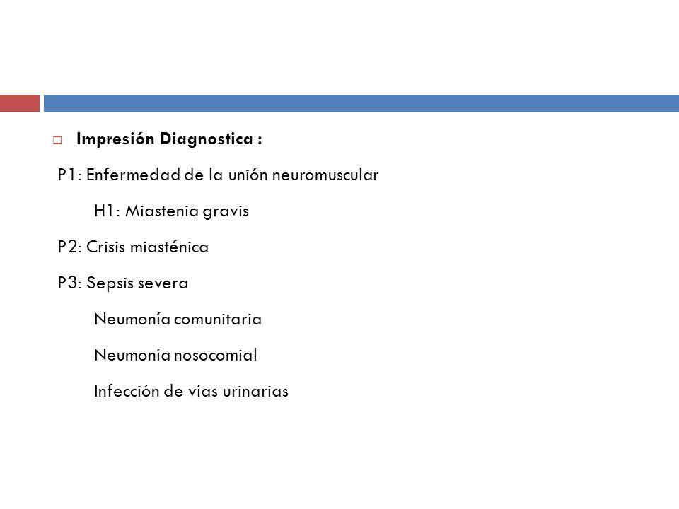 Impresión Diagnostica : P1: Enfermedad de la unión neuromuscular H1: Miastenia gravis P2: Crisis miasténica P3: Sepsis severa Neumonía comunitaria Neu