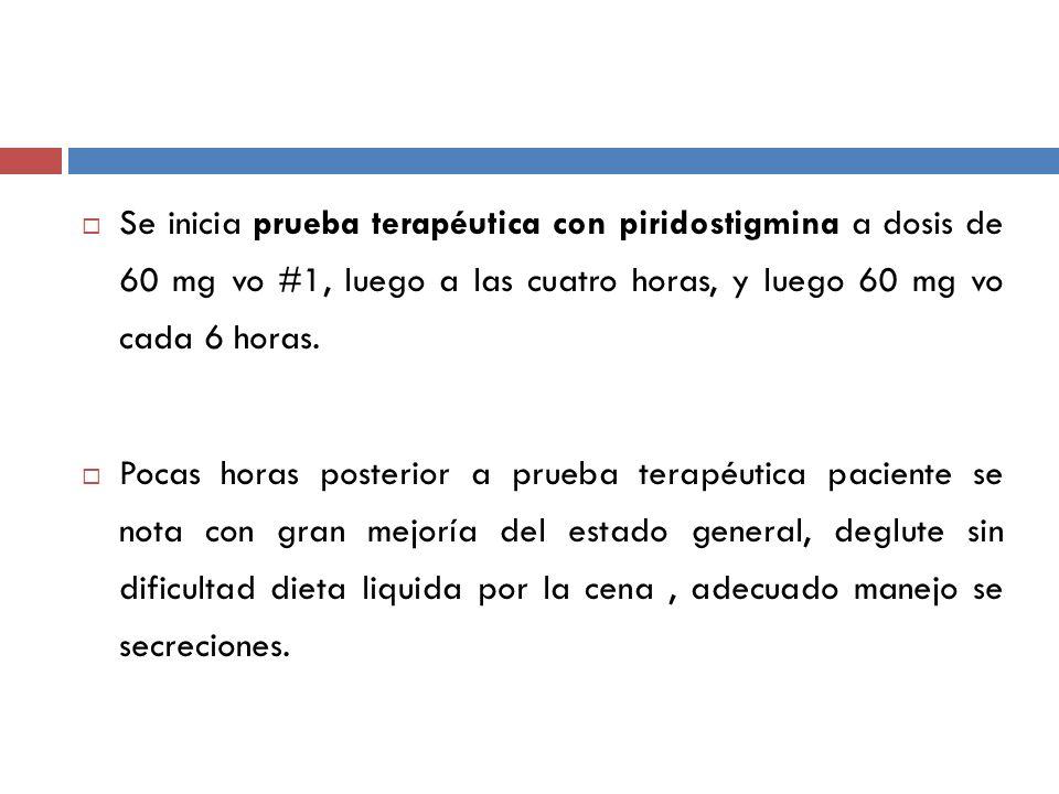 Se inicia prueba terapéutica con piridostigmina a dosis de 60 mg vo #1, luego a las cuatro horas, y luego 60 mg vo cada 6 horas. Pocas horas posterior