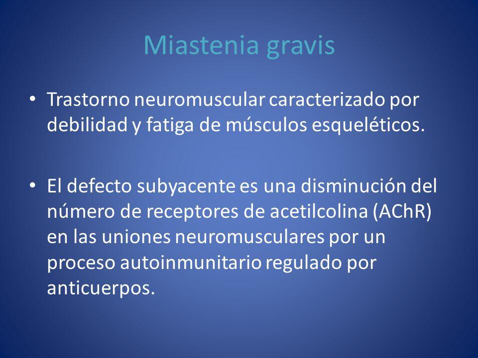 Miastenia gravis Trastorno neuromuscular caracterizado por debilidad y fatiga de músculos esqueléticos. El defecto subyacente es una disminución del n
