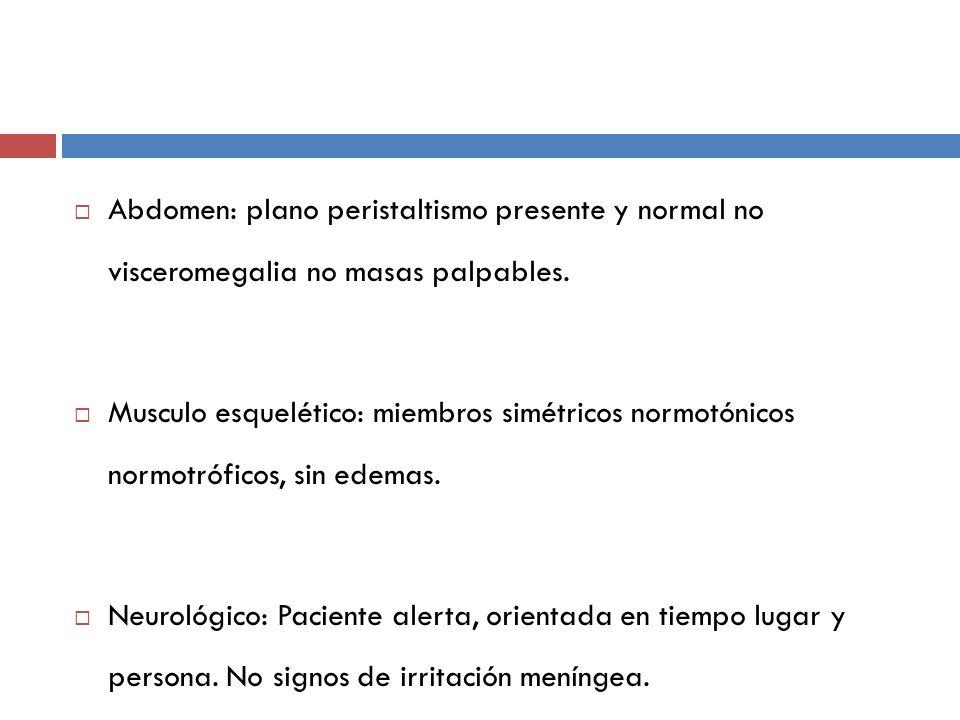Abdomen: plano peristaltismo presente y normal no visceromegalia no masas palpables. Musculo esquelético: miembros simétricos normotónicos normotrófic