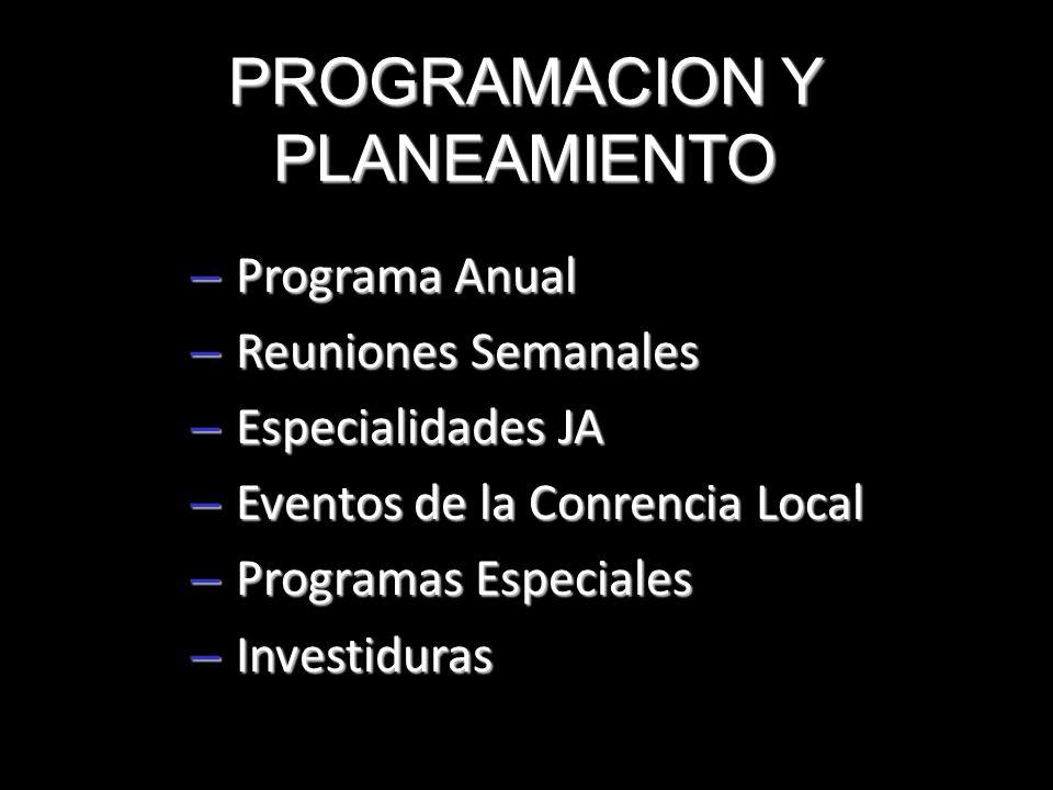 PROGRAMACION Y PLANEAMIENTO – Programa Anual – Reuniones Semanales – Especialidades JA – Eventos de la Conrencia Local – Programas Especiales – Invest