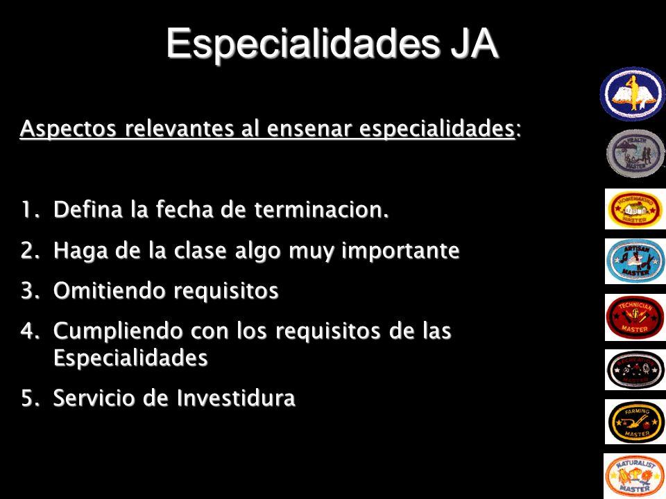 Especialidades JA Aspectos relevantes al ensenar especialidades: 1.Defina la fecha de terminacion. 2.Haga de la clase algo muy importante 3.Omitiendo